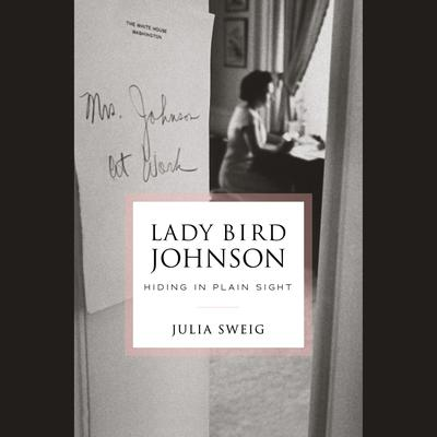 Lady Bird Johnson: Hiding in Plain Sight: Hiding in Plain Sight Audiobook, by Julia Sweig