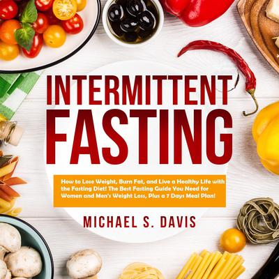 Intermittent Fasting: How to Lose Weight, Burn Fat, and Live a Healthy Life with the Fasting Diet! The Best Fasting Guide You Need for Women and Men's Weight Loss, Plus a 7 Days Meal Plan! Audiobook, by Michael S. Davis