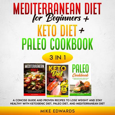 Mediterranean Diet for Beginners + Keto Diet + Paleo Cookbook: 3 Books in 1: A Concise Guide and Proven Recipes to Lose Weight and Stay Healthy with Ketogenic Diet, Paleo Diet, and Mediterranean Diet Audiobook, by Mike Edwards