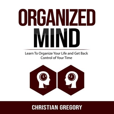 Organized Mind: Learn to Organize Your Life and Get Back Control of Your Time Audiobook, by Christian Gregory