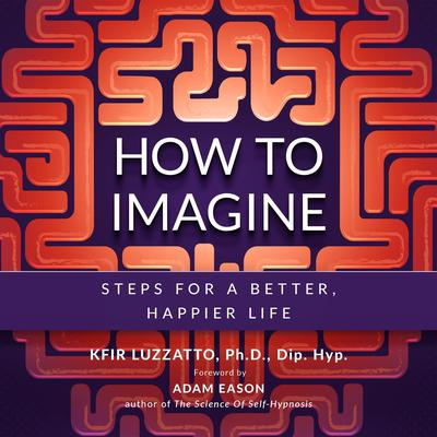 How to Imagine: Steps for a Better, Happier Life Audiobook, by Kfir Luzzatto