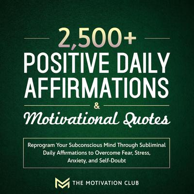 2,500+ Positive Daily Affirmations and Motivational Quotes Reprogram Your Subconscious Mind Through Subliminal Daily Affirmations to Overcome Fear, Stress, Anxiety, and Self-Doubt Audiobook, by The Motivation Club