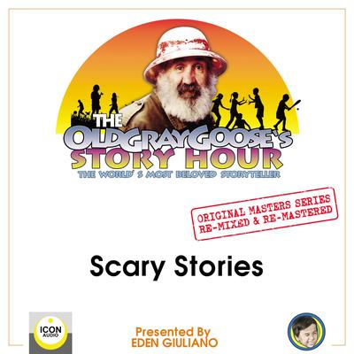 The Old Gray Gooses Story Hour; The Worlds Most Beloved Storyteller; Original Masters Series Re-mixed and Re-mastered; Scary Stories Audiobook, by The Old Gray Goose and Eden Giuliano