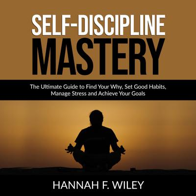 Self-Discipline Mastery: The Ultimate Guide to Find Your Why, Set Good Habits, Manage Stress and Achieve Your Goals Audiobook, by Hannah F. Wiley