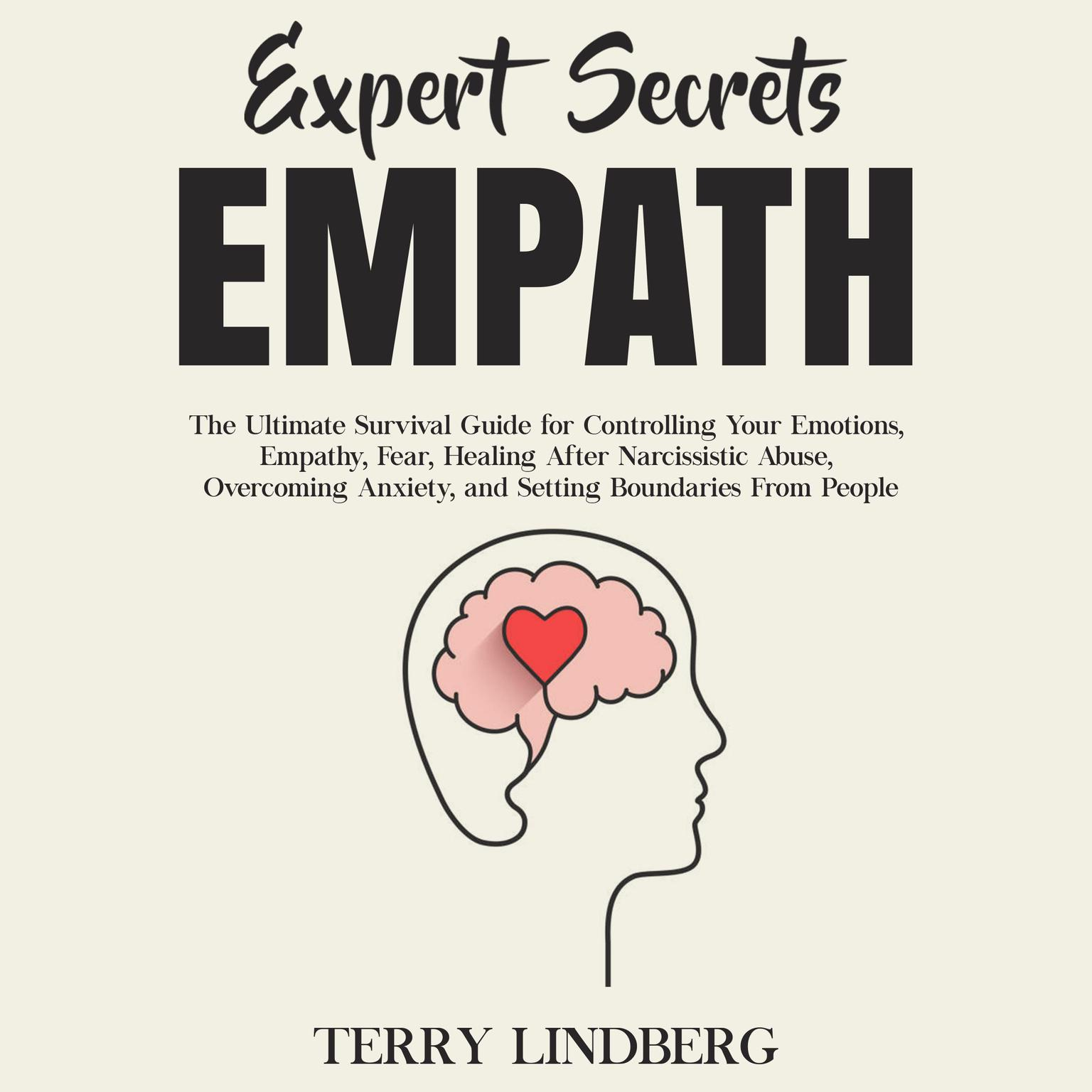 Expert Secrets – Empath: The Ultimate Survival Guide for Controlling Your Emotions, Empathy, Fear, Healing After Narcissistic Abuse, Overcoming Anxiety, and Setting Boundaries From People.: The Ultimate Survival Guide for Controlling Your Emotions, Empathy, Fear, Healing After Narcissistic Abuse, Overcoming Anxiety, and Setting Boundaries From People Audiobook, by Terry Lindberg