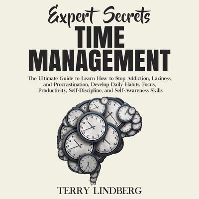 Expert Secrets – Time Management: The Ultimate Guide to Learn How to Stop Addiction, Laziness, and Procrastination, Develop Daily Habits, Focus, Productivity, Self-Discipline, and Self-Awareness Skills.: The Ultimate Guide to Learn How to Stop Addiction, Laziness, and Procrastination, Develop Daily Habits, Focus, Productivity, Self-Discipline, and Self-Awareness Skills Audiobook, by Terry Lindberg