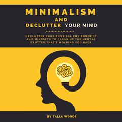 Minimalism and Declutter Your Mind: Declutter Your Physical Environment and Mindsets to Clean Up the Mental Clutter That's Holding You Back Audiobook, by Talia Woods
