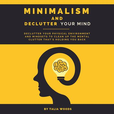 Minimalism and Declutter Your Mind: Declutter Your Physical Environment and Mindsets to Clean Up the Mental Clutter That's Holding You Back Audiobook, by