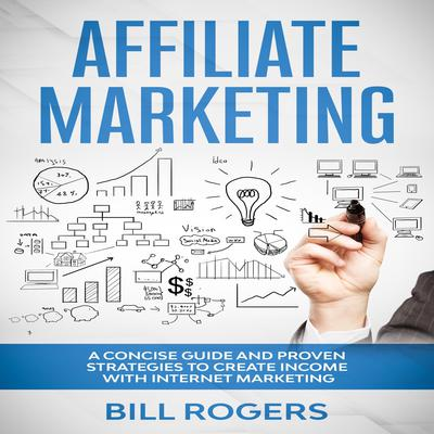 Affiliate Marketing: A Concise Guide and Proven Strategies to Create Income with Internet Marketing Audiobook, by Bill Rogers