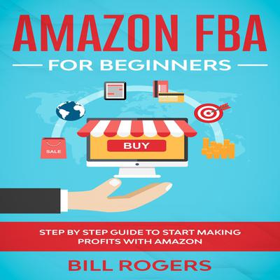 Amazon FBA for Beginners: Step by Step Guide to Start Making Profits with Amazon Audiobook, by Bill Rogers