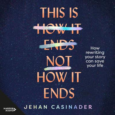 This Is Not How It Ends: FIGHT DEPRESSION AND ANXIETY BY REWRITING YOUR STORY Audiobook, by Jehan Casinader