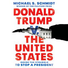 Donald Trump v. The United States: Inside the Struggle to Stop a President Audiobook, by Michael S. Schmidt
