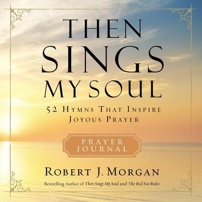 Then Sings My Soul: 52 Hymns that Inspire Joyous Prayer Audiobook, by Robert J. Morgan