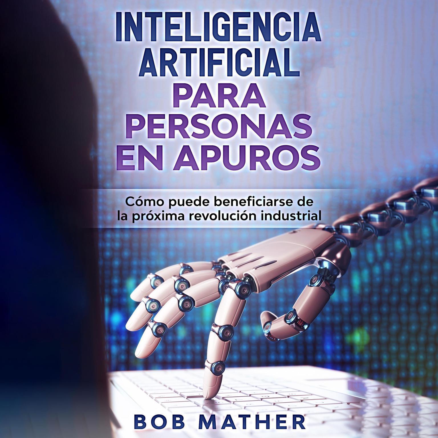 Inteligencia artificial para personas en apuros: Cómo puede beneficiarse de la próxima revolución industrial Audiobook, by Bob Mather