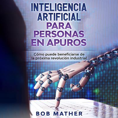 Inteligencia artificial para personas en apuros: Cómo puede beneficiarse de la próxima revolución industrial Audiobook, by Bob Mather
