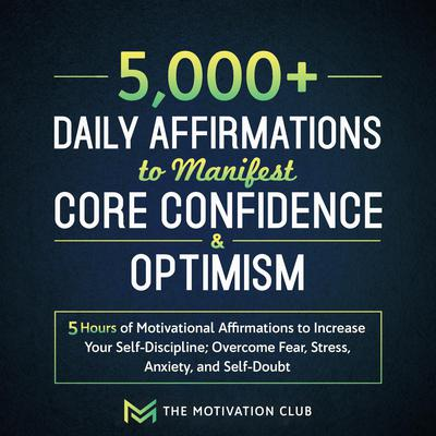 5,000+ Daily Affirmations to Manifest Core Confidence and Optimism: 5 Hours of Motivational Affirmations to Increase Your Self-Discipline Overcome Fear, Stress, Anxiety, and Self-Doubt Audiobook, by The Motivation Club