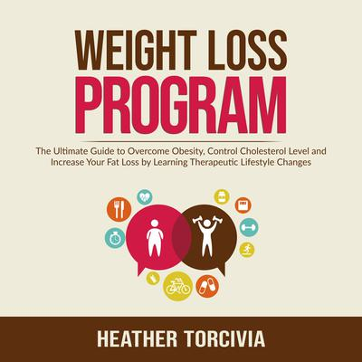 Weight Loss Program: The Ultimate Guide to Overcome Obesity, Control Cholesterol Level and Increase Your Fat Loss by Learning Therapeutic Lifestyle Changes Audiobook, by Heather Torcivia