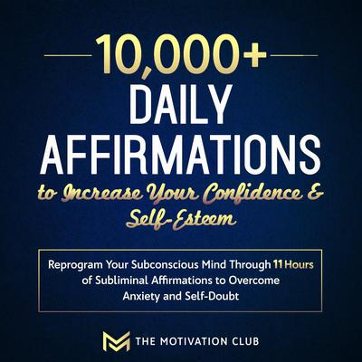 10,000+ Daily Affirmations to Increase Your Confidence and Self-Esteem: Reprogram Your Subconscious Mind Through 11 Hours of Subliminal Affirmations to Overcome Anxiety and Self-Doubt Audiobook, by The Motivation Club
