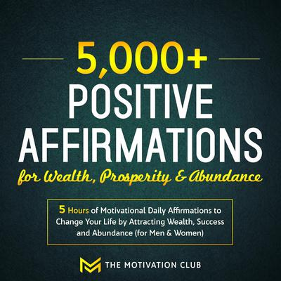 5,000+ Positive Affirmations for Wealth, Prosperity, and Abundance: 5 Hours of Motivational Daily Affirmations to Change Your Life by Attracting Wealth, Success and Abundance (for Men & Women) Audiobook, by The Motivation Club