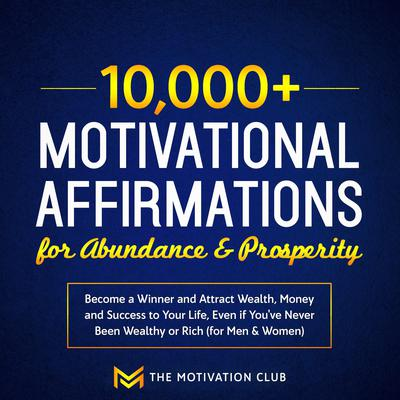 10,000+ Motivational Affirmations for Abundance and Prosperity: Become a Winner and Attract Wealth, Money and Success to Your Life Even if You've Never Been Wealthy or Rich (for Men & Women) Audiobook, by The Motivation Club