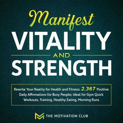 Manifest Vitality and Strength: Rewrite Your Reality for Health and Fitness 2,367 Positive Daily Affirmations for Busy People Ideal for Gym Quick Workouts, Training, Healthy Eating, Morning Runs Audiobook, by The Motivation Club
