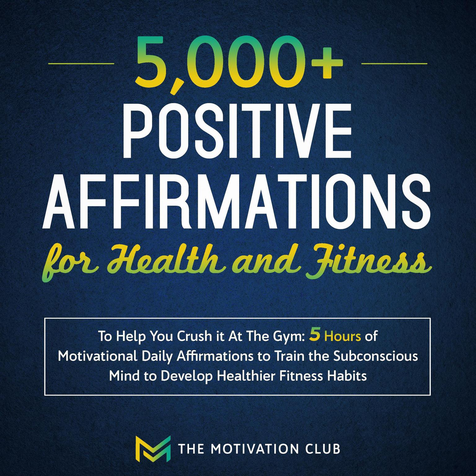 5,000+ Positive Affirmations for Health and Fitness to Help You Crush It at the Gym: 5 Hours of Motivational Daily Affirmations to Train the Subconscious Mind to Develop Healthier Fitness Habits Audiobook, by The Motivation Club