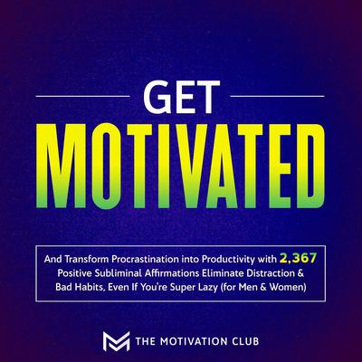 Get Motivated and Transform Procrastination into Productivity with 2,367 Positive Subliminal Affirmations: Eliminate Distraction & Bad Habits, Even If You're Super Lazy (for Men & Women) Audiobook, by The Motivation Club