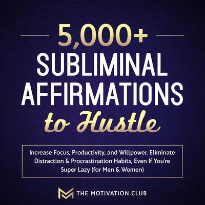5,000+ Subliminal Affirmations to Hustle, Increase Focus, Productivity, and Willpower: Eliminate Distraction & Procrastination Habits Even If You're Super Lazy (for Men & Women) Audiobook, by The Motivation Club