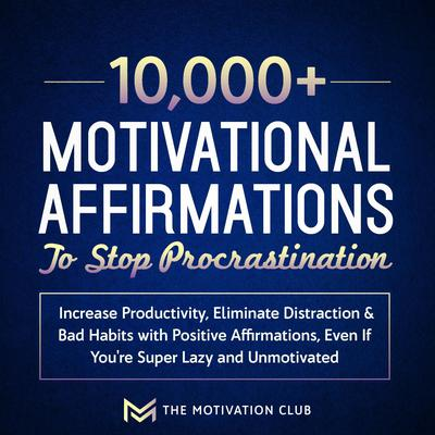 10,000+ Motivational Affirmations to Stop Procrastination and Increase Productivity: Eliminate Distraction & Bad Habits with Positive Affirmations, Even If You're Super Lazy and Unmotivated Audiobook, by The Motivation Club