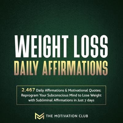 Weight Loss Daily Affirmations: 2,467 Daily Affirmations and Motivational Quotes Reprogram Your Subconscious Mind to Lose Weight with Subliminal Affirmations in Just 7 days Audiobook, by The Motivation Club