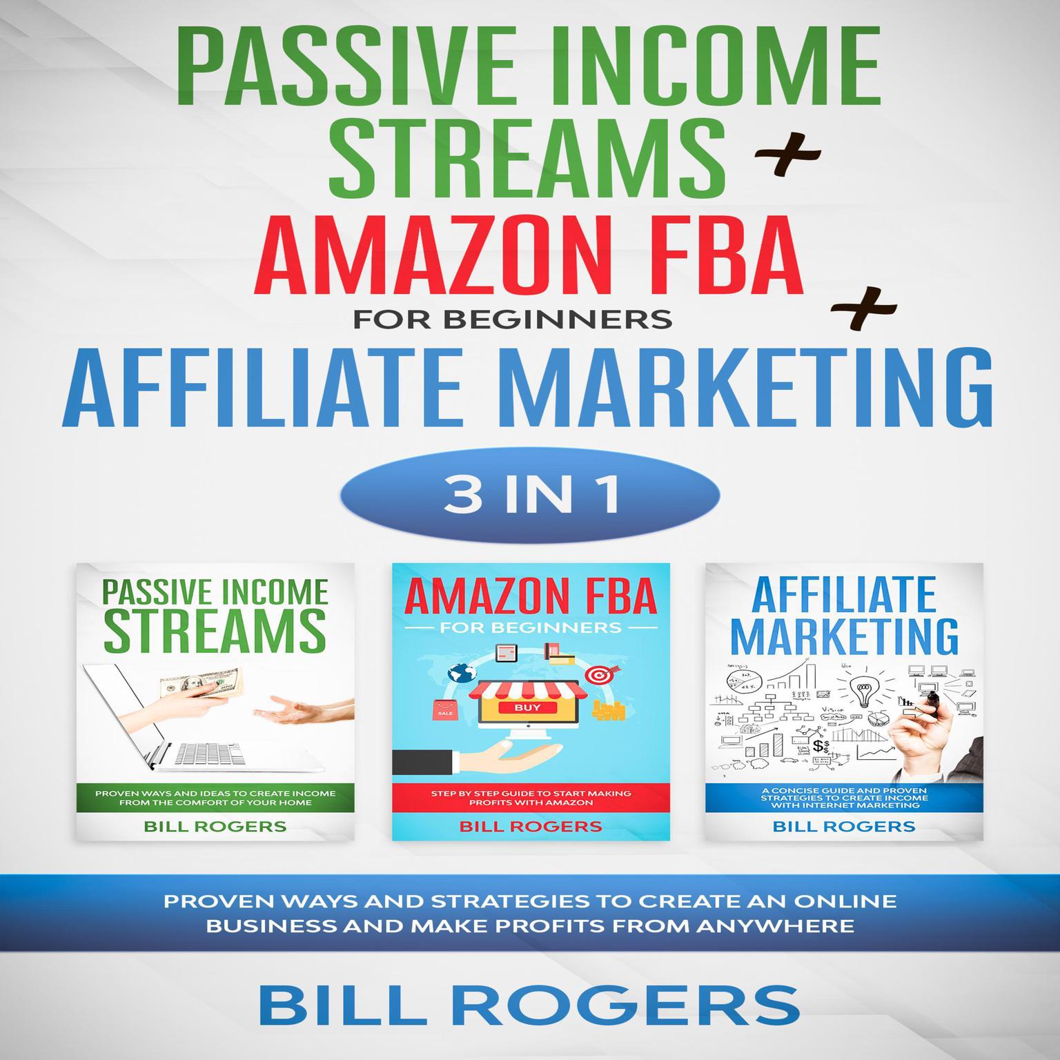 Passive Income Streams + Amazon FBA for Beginners + Affiliate Marketing: 3 In 1—Proven Ways and Strategies to Create an Online Business and Make Profits from Anywhere Audiobook, by Bill Rogers