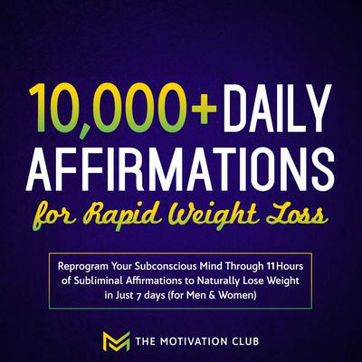 10,000+ Daily Affirmations for Rapid Weight Loss: Reprogram Your Subconscious Mind Through 11 Hours of Subliminal Affirmations to Naturally Lose Weight in Just 7 days (for Men & Women) Audiobook, by The Motivation Club