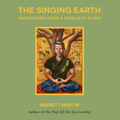 The Singing Earth: Adventures From A World Of Music: Adventures From A World Of Music Audiobook, by Barrett Martin
