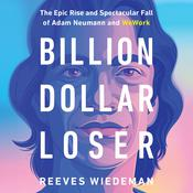 Billion Dollar Loser: The Epic Rise and Spectacular Fall of Adam Neumann and WeWork Audiobook, by Reeves Wiedeman