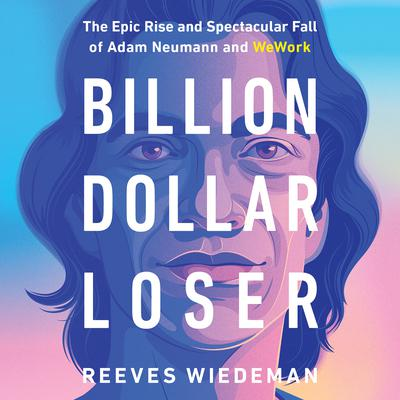 Billion Dollar Loser: The Epic Rise and Spectacular Fall of Adam Neumann and WeWork Audiobook, by
