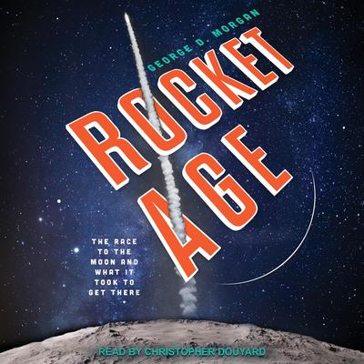 Rocket Age: The Race to the Moon and What It Took to Get There Audiobook, by George D. Morgan