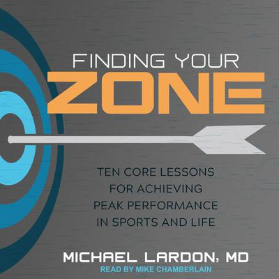 Finding Your Zone: Ten Core Lessons for Achieving Peak Performance in Sports and Life Audiobook, by Michael Lardon