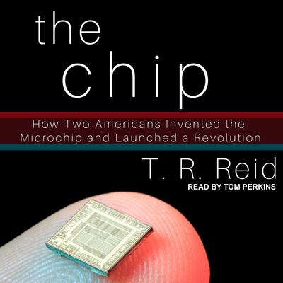 The Chip: How Two Americans Invented the Microchip and Launched a Revolution Audiobook, by T. R. Reid