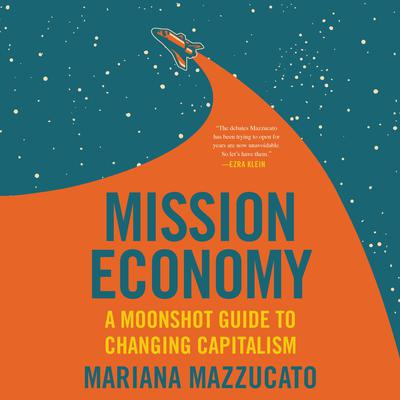 Mission Economy: A Moonshot Guide to Changing Capitalism Audiobook, by Mariana Mazzucato