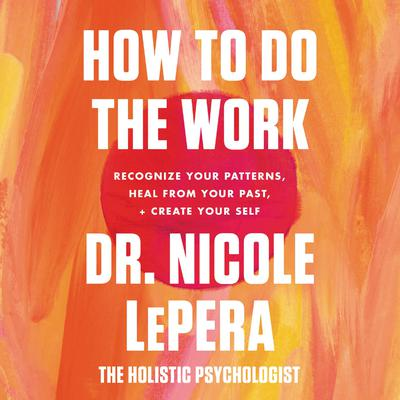 How to Do the Work: Recognize Your Patterns, Heal from Your Past, and Create Your Self Audiobook, by