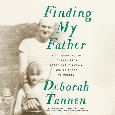 Finding My Father: His Century-Long Journey from World War I Warsaw and My Quest to Follow Audiobook, by Deborah Tannen