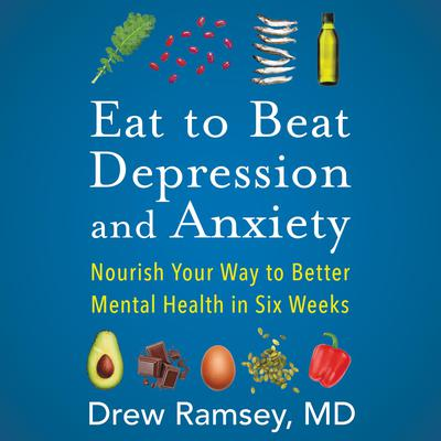 Eat to Beat Depression and Anxiety: Nourish Your Way to Better Mental Health in Six Weeks Audiobook, by