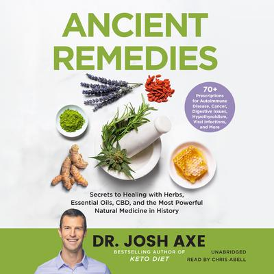 Ancient Remedies: Secrets to Healing with Herbs, Essential Oils, CBD, and the Most Powerful Natural Medicine in History Audiobook, by Josh Axe