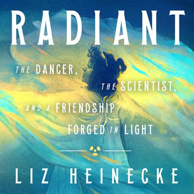 Radiant: The Dancer, The Scientist, and a Friendship Forged in Light Audiobook, by Liz Heinecke