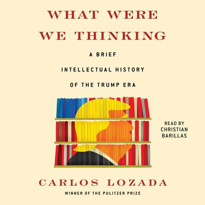 What Were We Thinking: A Brief Intellectual History of the Trump Era Audiobook, by Carlos Lozada