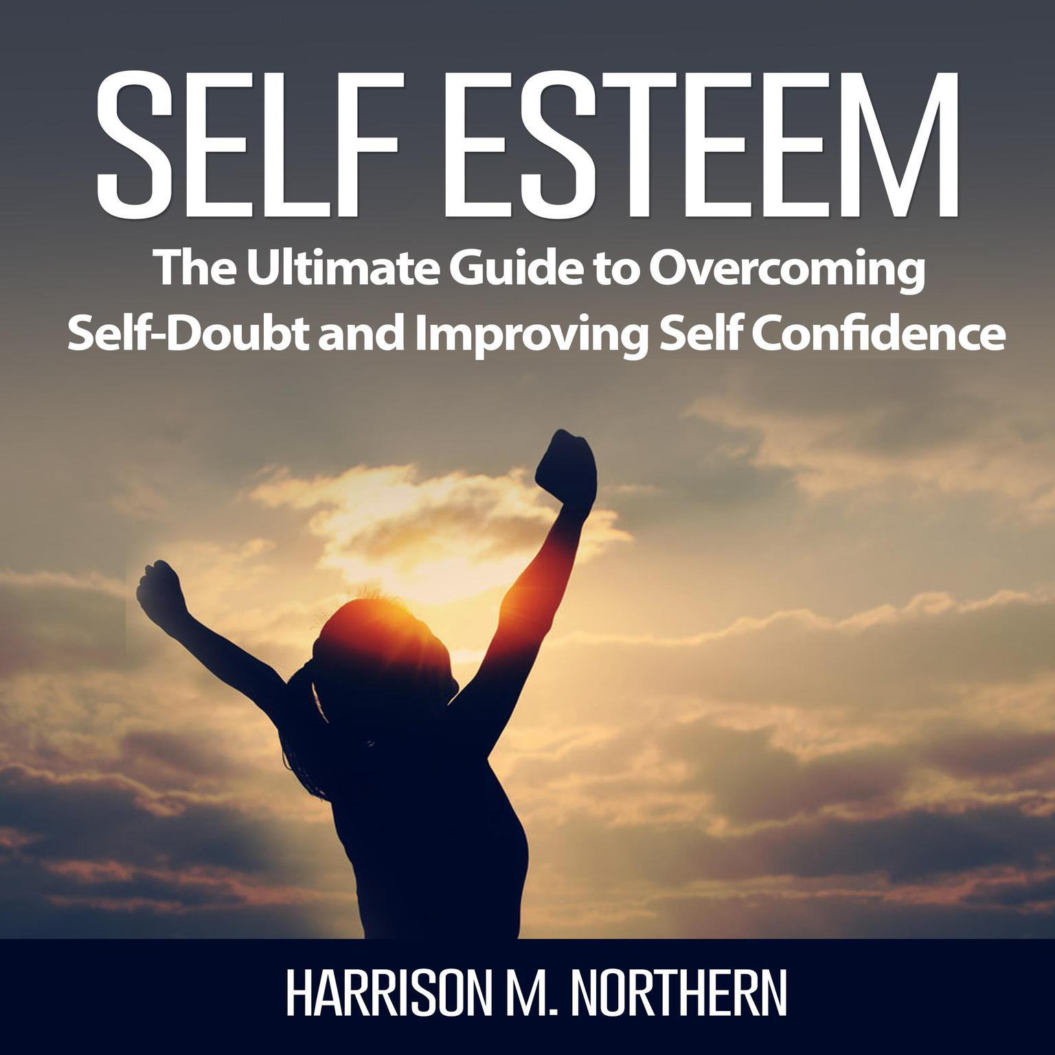 Self Esteem: The Ultimate Guide to Overcoming Self-Doubt and Improving Self Confidence Audiobook, by Harrison M. Northern