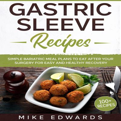 Gastric Sleeve Recipes: Simple Bariatric Meal Plans to Eat After Your Surgery for Easy and Healthy Recovery Audiobook, by Mike Edwards
