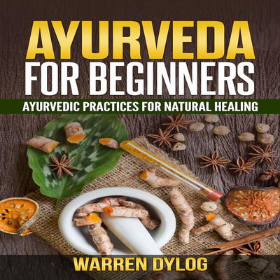 Ayurveda for Beginners: Ayurvedic Practices for Natural Healing Audiobook, by Warren Dylog