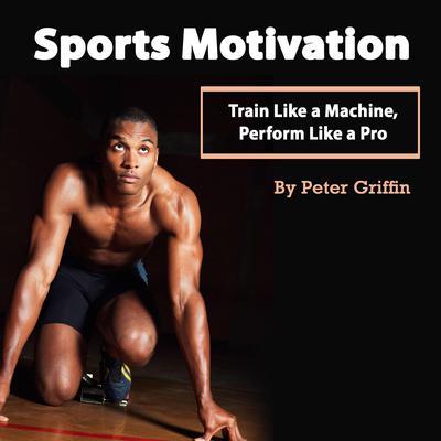 Sports Motivation: Train Like a Machine, Perform Like a Pro Audiobook, by