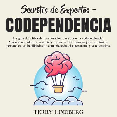 Secretos de Expertos - Codependencia: ¡La guía definitiva de recuperación para curar la codependencia! Aprende a analizar a la gente y a usar la TCC para mejorar los límites personales, las habilidades de comunicación, el autocontrol y la autoestima. Audiobook, by Terry Lindberg